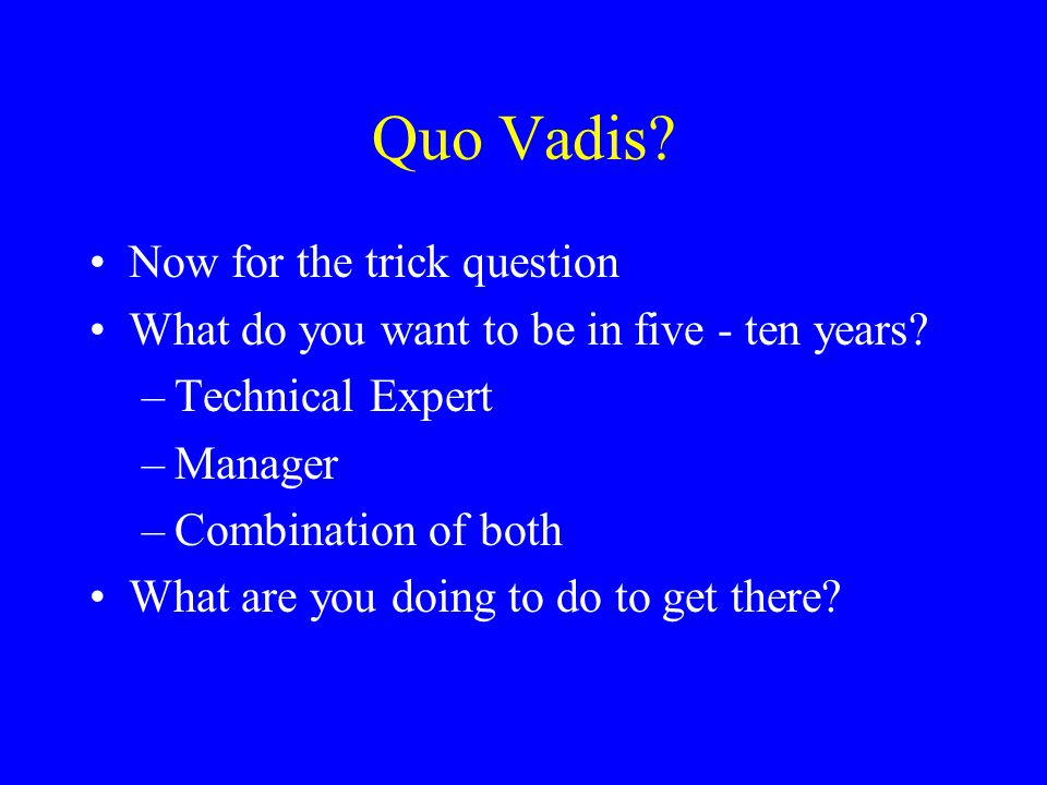 Quo Vadis. Now for the trick question What do you want to be in five - ten years.