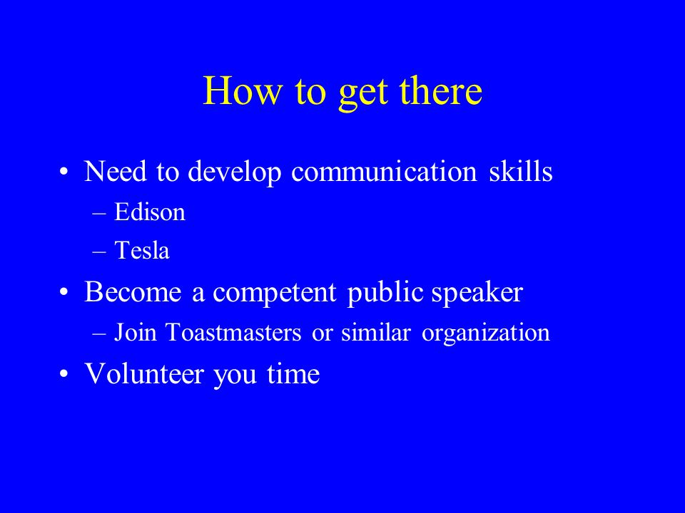 How to get there Continue to develop and enhance your technical skills The ways: –Maintain your IEEE membership –Join a Technical Society –Find a mentor engineer/manager