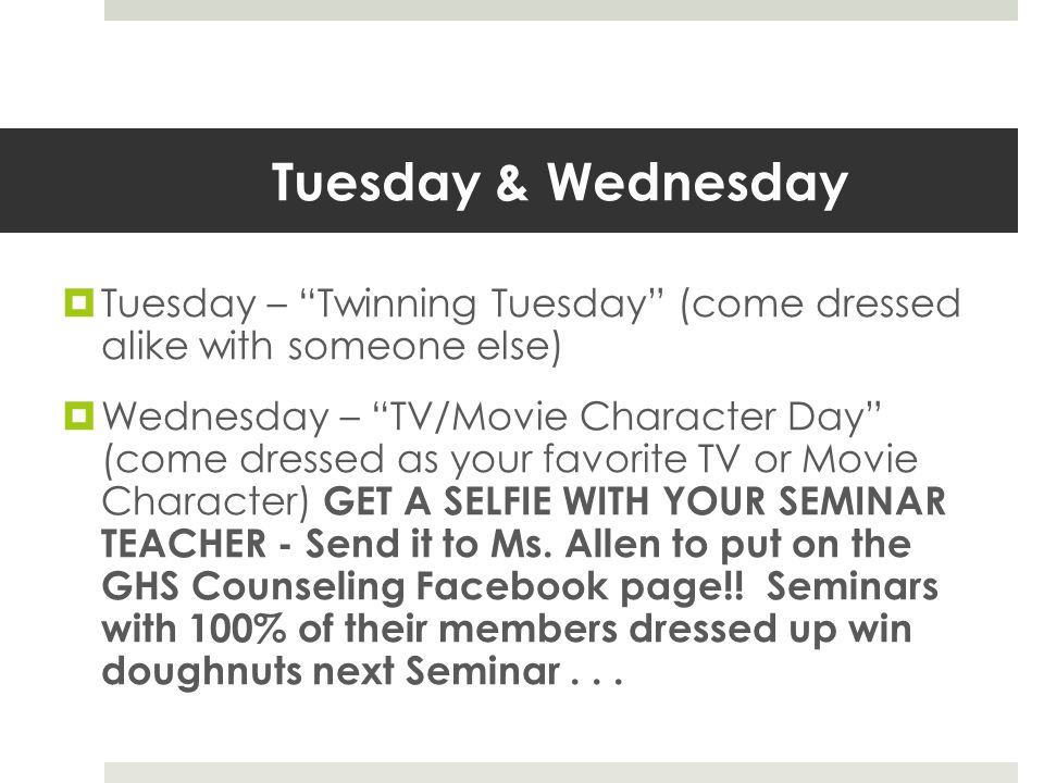Tuesday & Wednesday  Tuesday – Twinning Tuesday (come dressed alike with someone else)  Wednesday – TV/Movie Character Day (come dressed as your favorite TV or Movie Character) GET A SELFIE WITH YOUR SEMINAR TEACHER - Send it to Ms.