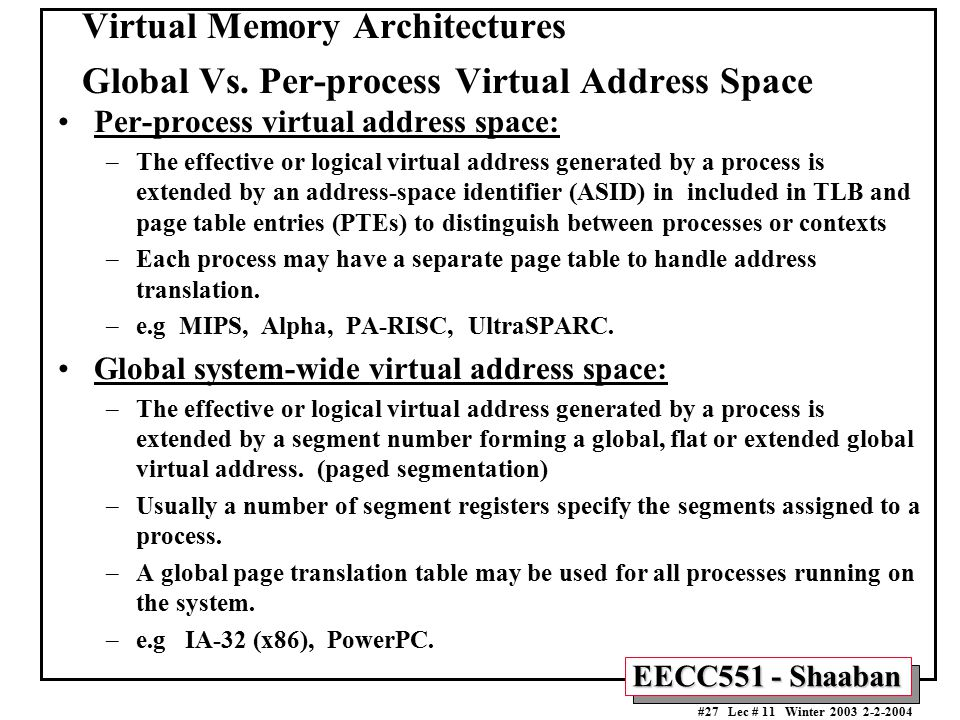 EECC551 - Shaaban #27 Lec # 11 Winter 2003 2-2-2004 Virtual Memory Architectures Global Vs. Per-process Virtual Address Space Per-process virtual addr