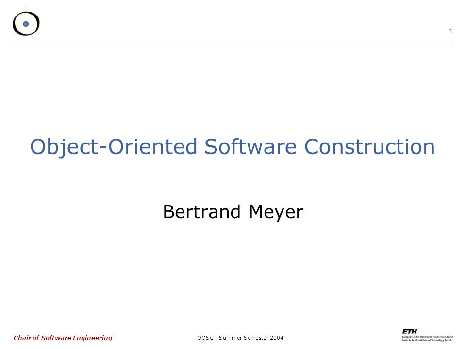 Chair of Software Engineering OOSC - Summer Semester 2004 1 Object-Oriented Software Construction Bertrand Meyer