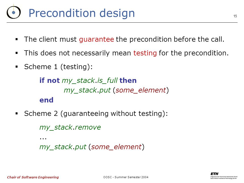 Chair of Software Engineering OOSC - Summer Semester 2004 15 Precondition design  The client must guarantee the precondition before the call.