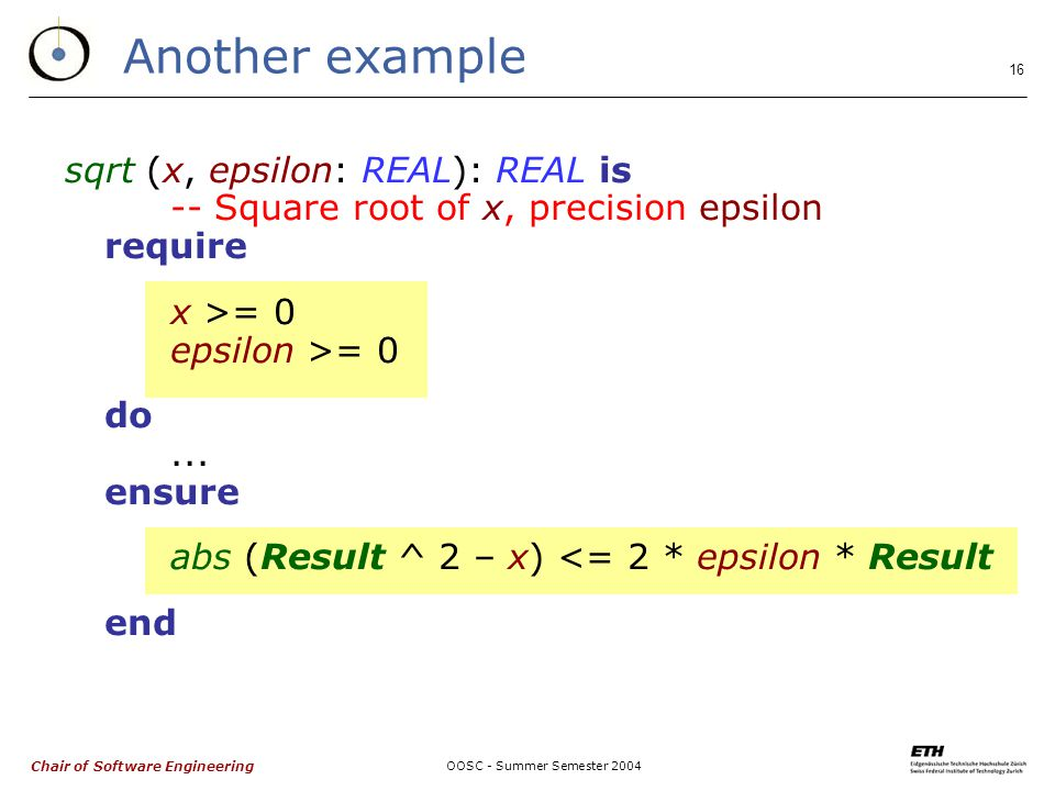 Chair of Software Engineering OOSC - Summer Semester 2004 16 Another example sqrt (x, epsilon: REAL): REAL is -- Square root of x, precision epsilon require x >= 0 epsilon >= 0 do...