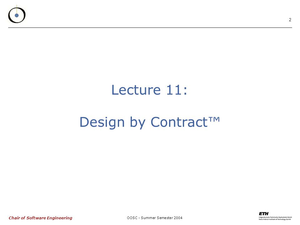 Chair of Software Engineering OOSC - Summer Semester 2004 3 Contracts and inheritance  Issues: what happens, under inheritance, to  Class invariants.