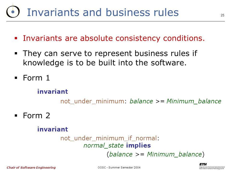 Chair of Software Engineering OOSC - Summer Semester 2004 25 Invariants and business rules  Invariants are absolute consistency conditions.