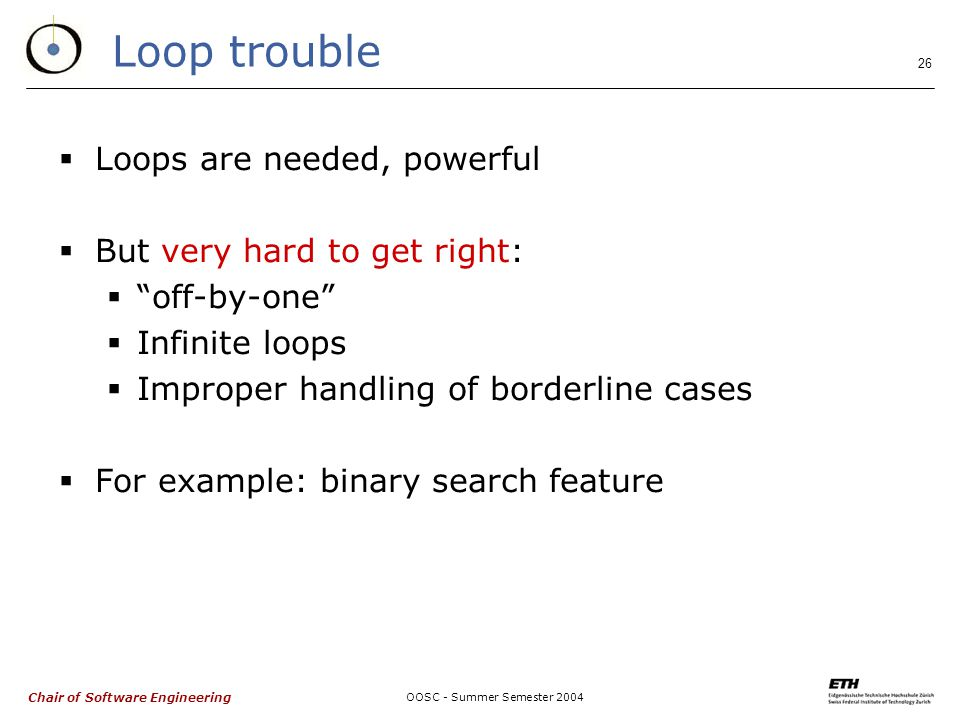 Chair of Software Engineering OOSC - Summer Semester 2004 26 Loop trouble  Loops are needed, powerful  But very hard to get right:  off-by-one  Infinite loops  Improper handling of borderline cases  For example: binary search feature