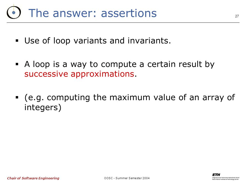 Chair of Software Engineering OOSC - Summer Semester 2004 27 The answer: assertions  Use of loop variants and invariants.