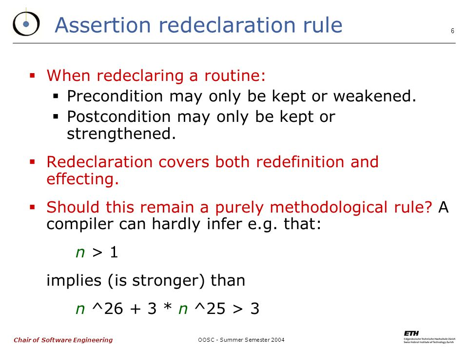 Chair of Software Engineering OOSC - Summer Semester 2004 6 Assertion redeclaration rule  When redeclaring a routine:  Precondition may only be kept or weakened.