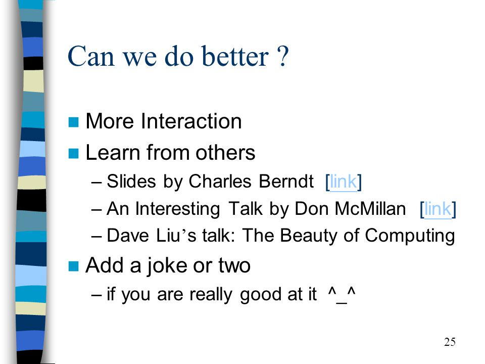 25 Can we do better ? More Interaction Learn from others –Slides by Charles Berndt [link]link –An Interesting Talk by Don McMillan [link]link –Dave Li