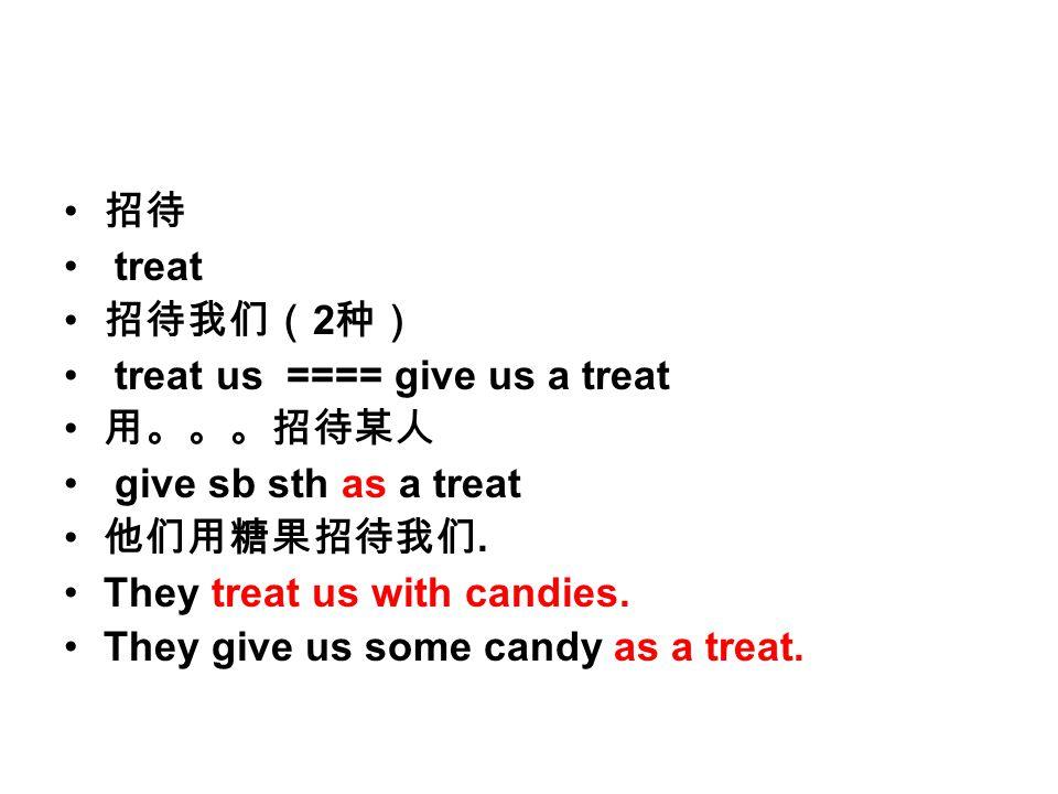 招待 treat 招待我们( 2 种) treat us ==== give us a treat 用。。。招待某人 give sb sth as a treat 他们用糖果招待我们.
