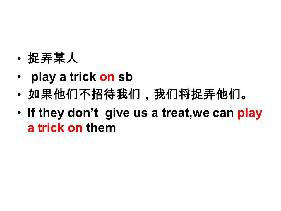 捉弄某人 play a trick on sb 如果他们不招待我们,我们将捉弄他们。 If they don't give us a treat,we can play a trick on them