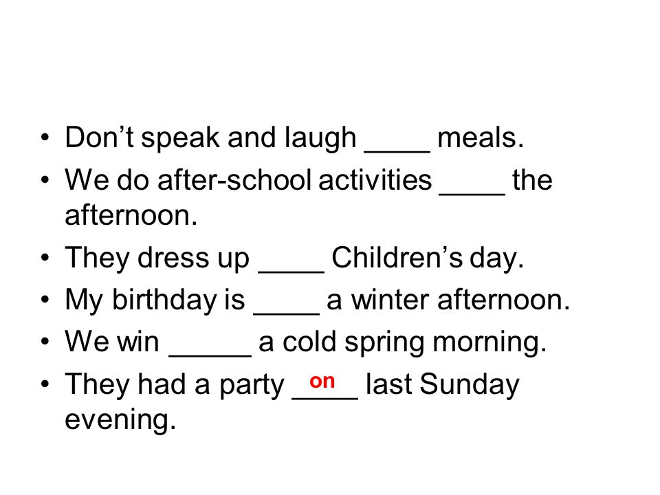 Don't speak and laugh ____ meals. We do after-school activities ____ the afternoon.