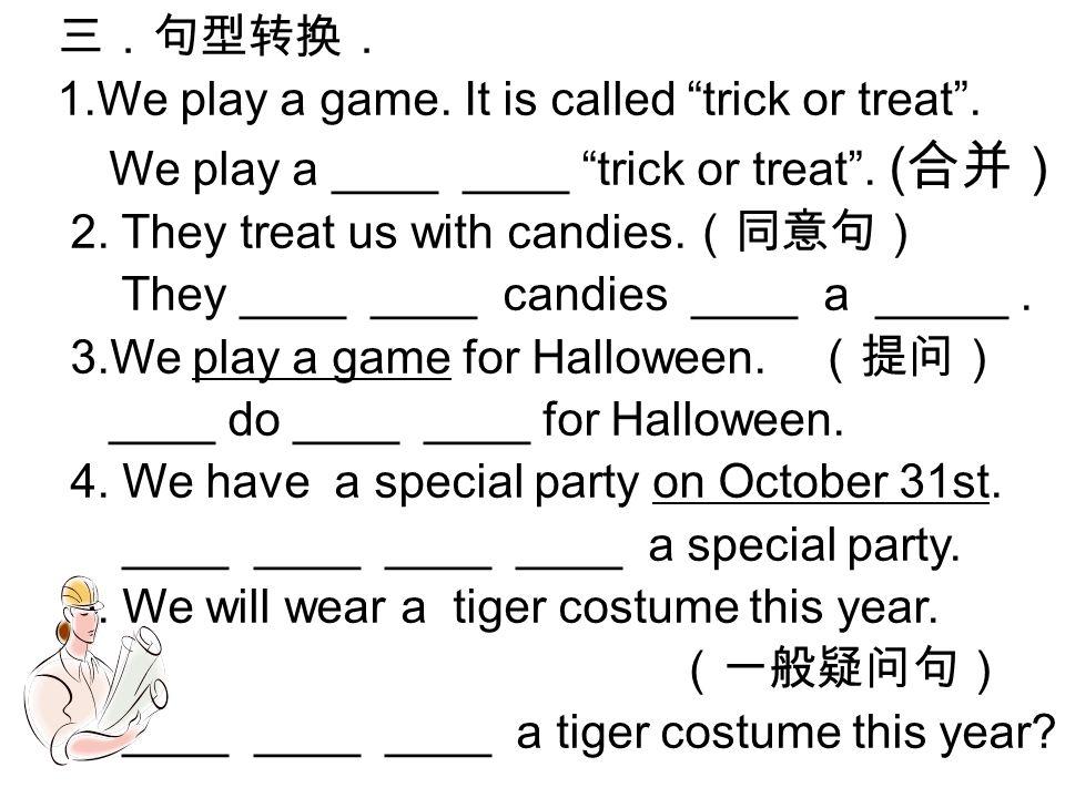 三.句型转换. 1.We play a game. It is called trick or treat .