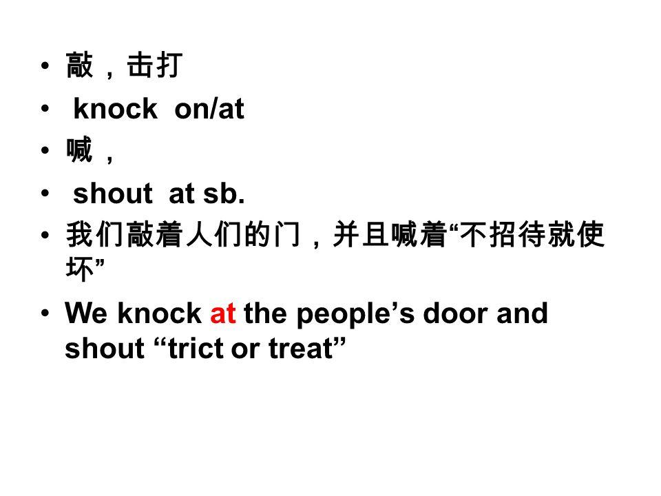 敲,击打 knock on/at 喊, shout at sb.
