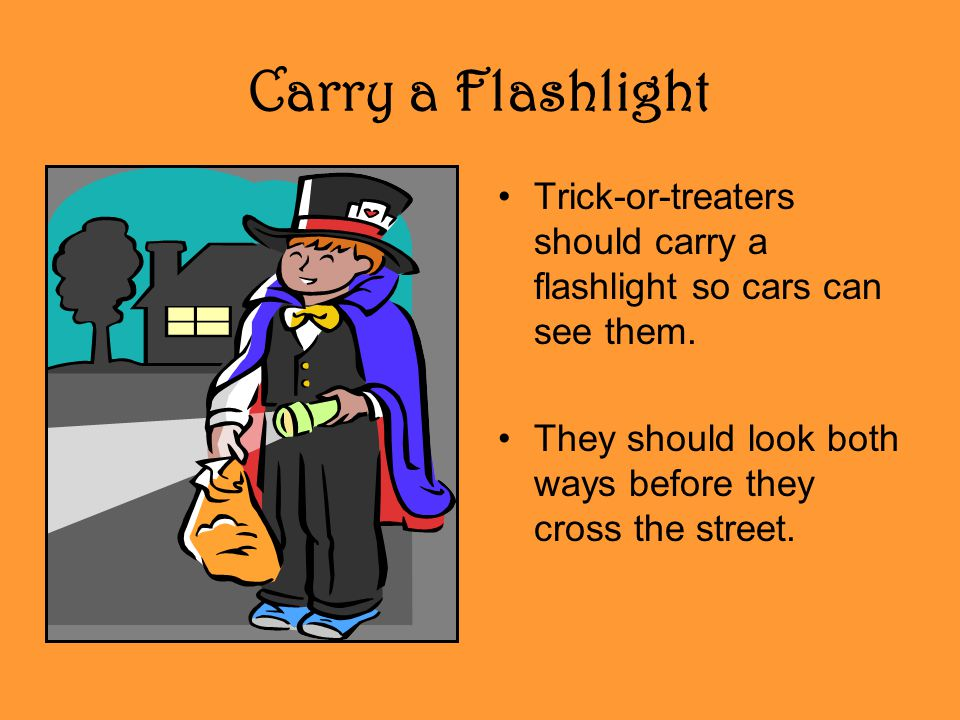 Carry a Flashlight Trick-or-treaters should carry a flashlight so cars can see them. They should look both ways before they cross the street.