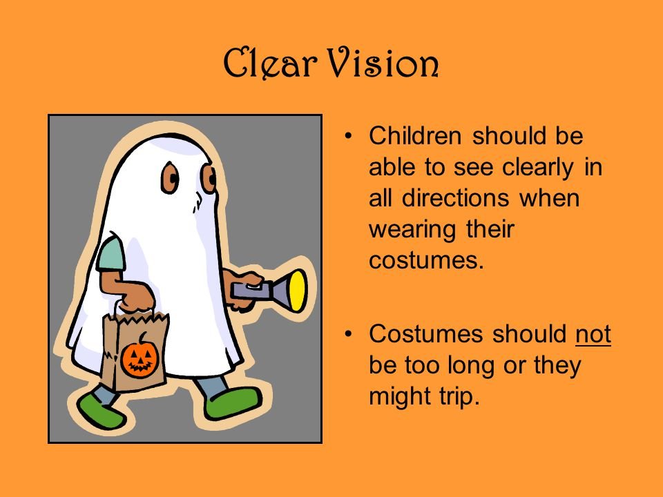 Clear Vision Children should be able to see clearly in all directions when wearing their costumes. Costumes should not be too long or they might trip.
