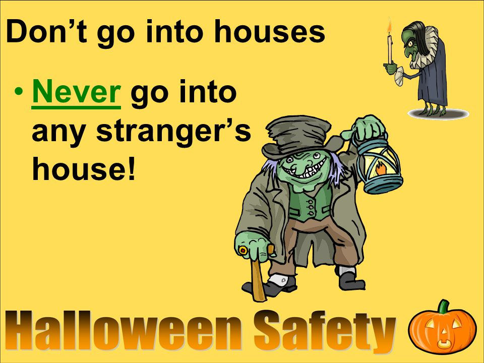 Don't go into houses Never go into any stranger's house!
