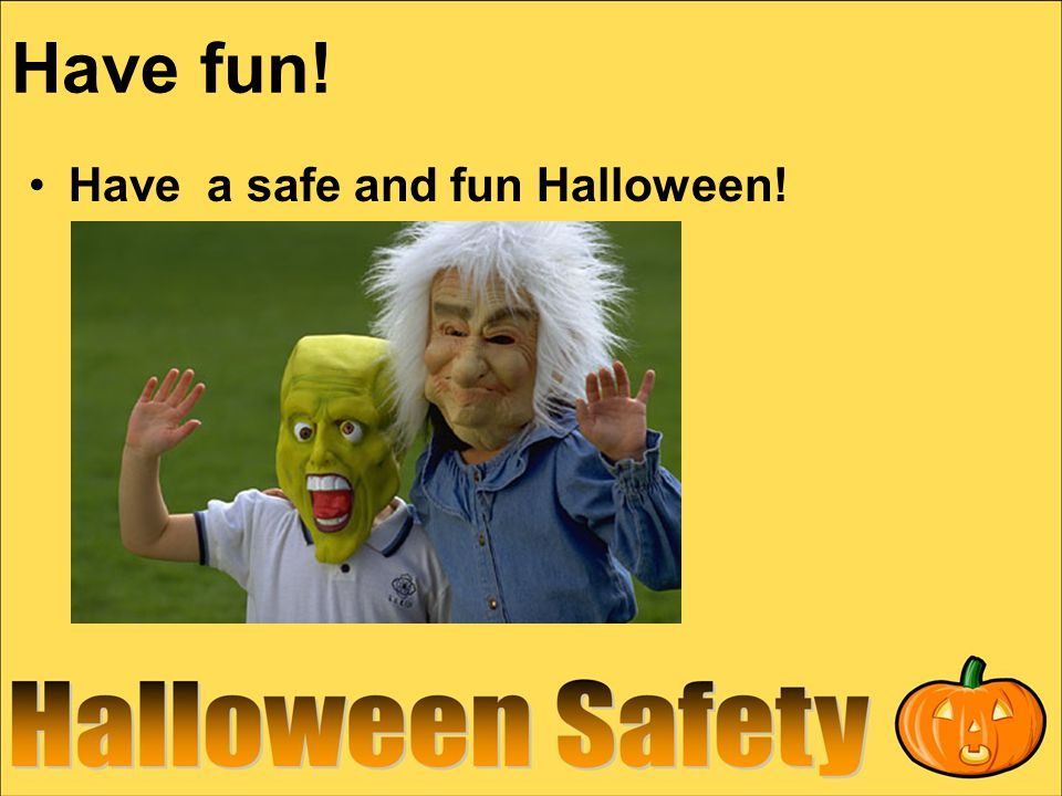 Have fun! Have a safe and fun Halloween!