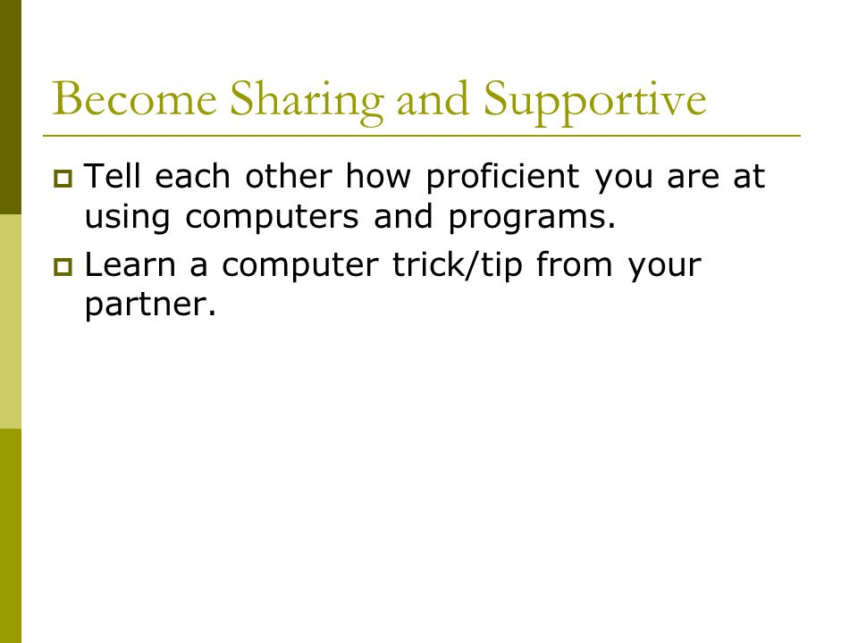 Become Sharing and Supportive  Tell each other how proficient you are at using computers and programs.
