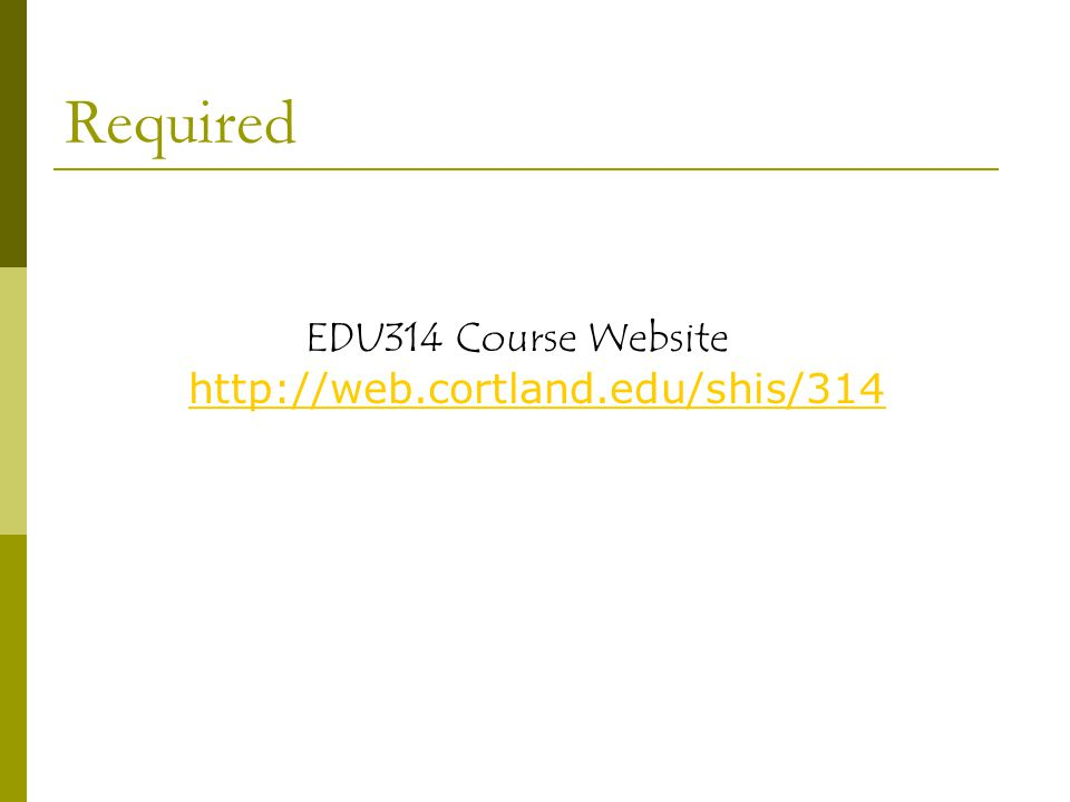 EDU314 Course Website http://web.cortland.edu/shis/314 http://web.cortland.edu/shis/314 Required