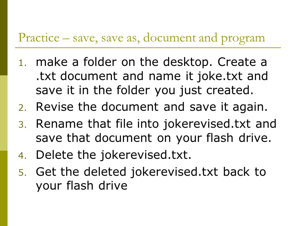 Practice – save, save as, document and program 1. make a folder on the desktop.
