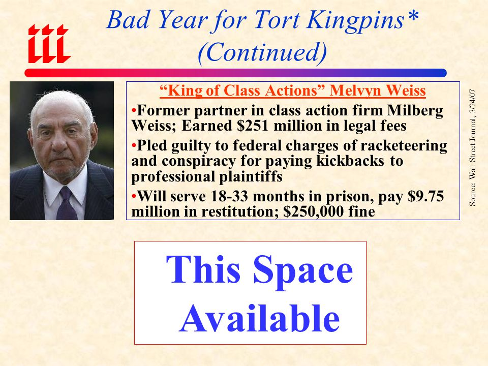 Bad Year for Tort Kingpins* (Continued) King of Class Actions Bill Lerach Former partner in class action firm Milberg Weiss Admitted felon.