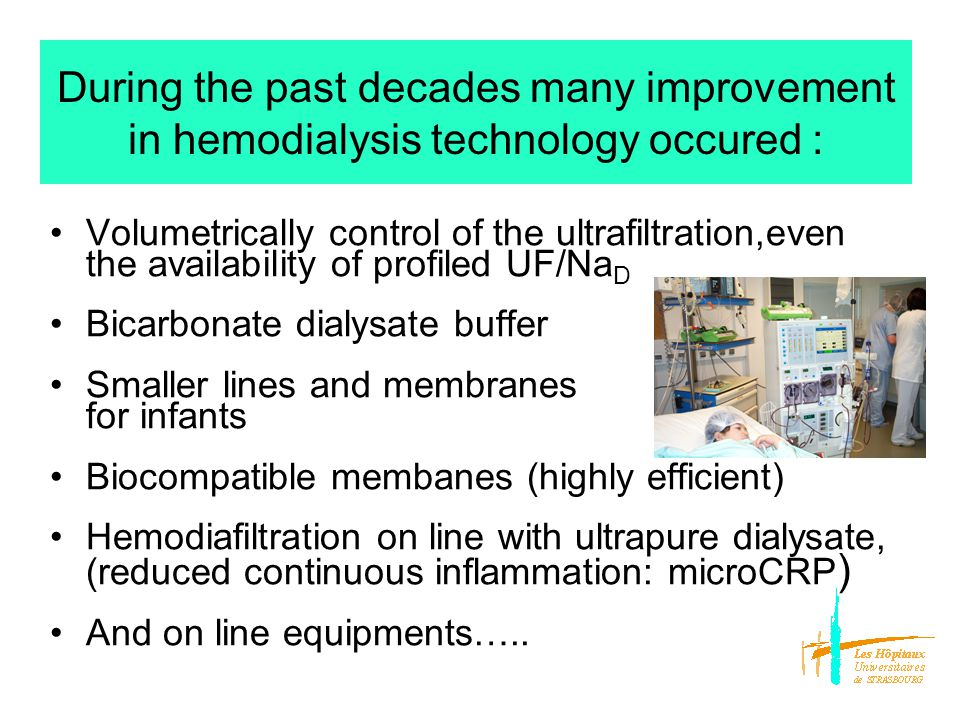 During the past decades many improvement in hemodialysis technology occured : Volumetrically control of the ultrafiltration,even the availability of profiled UF/Na D Bicarbonate dialysate buffer Smaller lines and membranes for infants Biocompatible membanes (highly efficient) Hemodiafiltration on line with ultrapure dialysate, (reduced continuous inflammation: microCRP ) And on line equipments…..