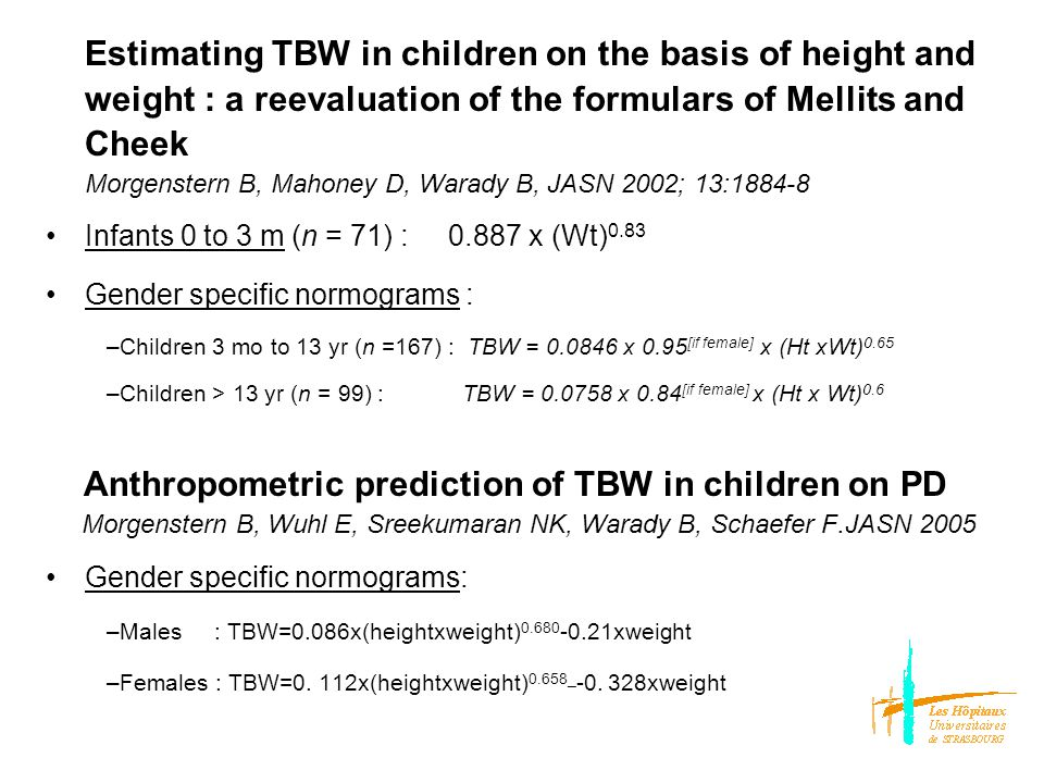 Estimating TBW in children on the basis of height and weight : a reevaluation of the formulars of Mellits and Cheek Morgenstern B, Mahoney D, Warady B, JASN 2002; 13:1884-8 Infants 0 to 3 m (n = 71) : 0.887 x (Wt) 0.83 Gender specific normograms : –Children 3 mo to 13 yr (n =167) : TBW = 0.0846 x 0.95 [if female] x (Ht xWt) 0.65 –Children > 13 yr (n = 99) : TBW = 0.0758 x 0.84 [if female] x (Ht x Wt) 0.6 Anthropometric prediction of TBW in children on PD Morgenstern B, Wuhl E, Sreekumaran NK, Warady B, Schaefer F.JASN 2005 Gender specific normograms: –Males : TBW=0.086x(heightxweight) 0.680 -0.21xweight –Females : TBW=0.