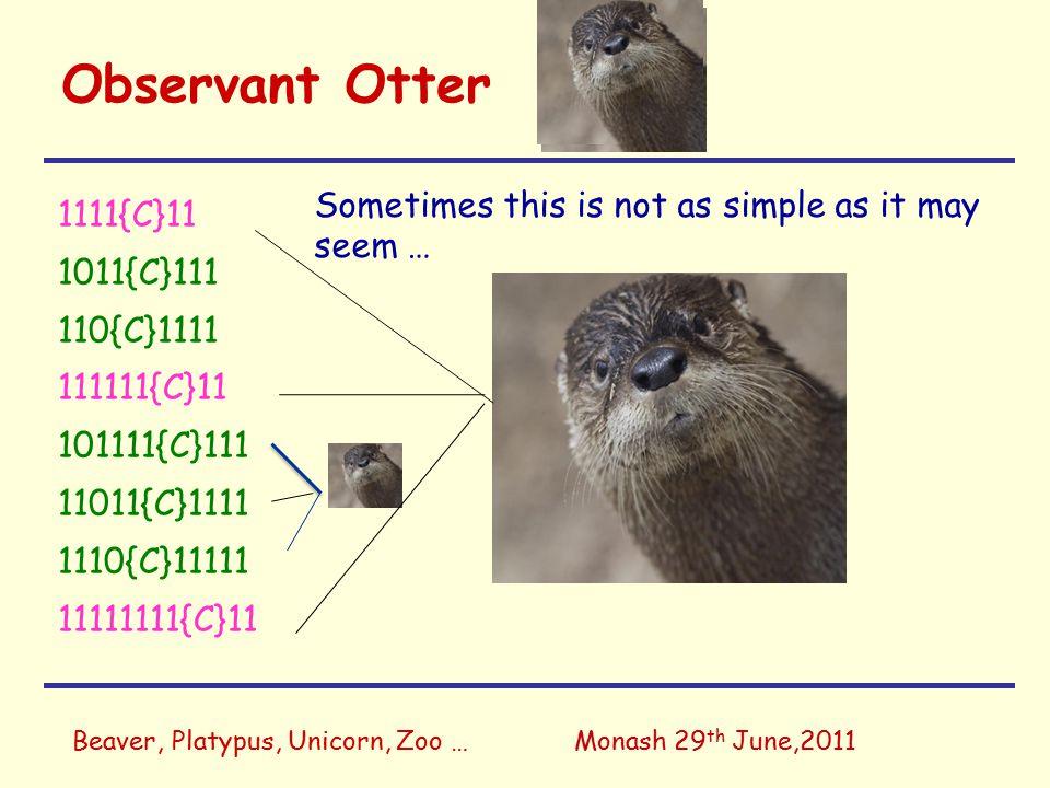 Observant Otter 1111{C}11 1011{C}111 110{C}1111 111111{C}11 101111{C}111 11011{C}1111 1110{C}11111 11111111{C}11 Beaver, Platypus, Unicorn, Zoo …Monash 29 th June,2011 Sometimes this is not as simple as it may seem …