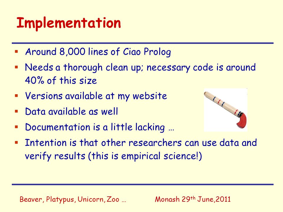 Beaver, Platypus, Unicorn, Zoo …Monash 29 th June,2011 Implementation  Around 8,000 lines of Ciao Prolog  Needs a thorough clean up; necessary code is around 40% of this size  Versions available at my website  Data available as well  Documentation is a little lacking …  Intention is that other researchers can use data and verify results (this is empirical science!)