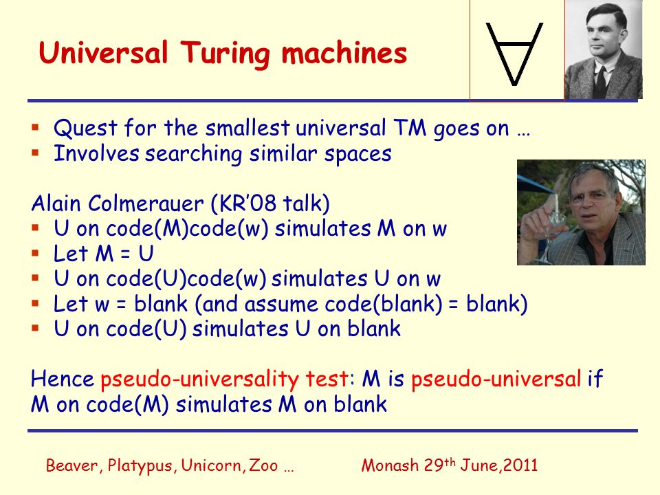Beaver, Platypus, Unicorn, Zoo …Monash 29 th June,2011 Universal Turing machines  Quest for the smallest universal TM goes on …  Involves searching similar spaces Alain Colmerauer (KR'08 talk)  U on code(M)code(w) simulates M on w  Let M = U  U on code(U)code(w) simulates U on w  Let w = blank (and assume code(blank) = blank)  U on code(U) simulates U on blank Hence pseudo-universality test: M is pseudo-universal if M on code(M) simulates M on blank