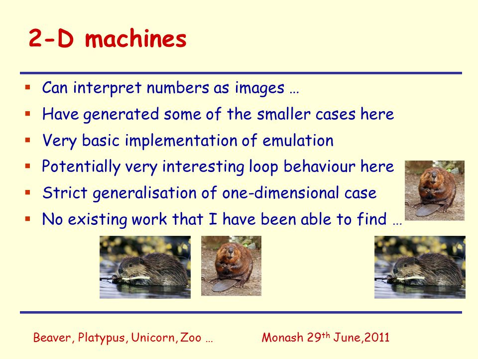 Beaver, Platypus, Unicorn, Zoo …Monash 29 th June,2011 2-D machines  Can interpret numbers as images …  Have generated some of the smaller cases here  Very basic implementation of emulation  Potentially very interesting loop behaviour here  Strict generalisation of one-dimensional case  No existing work that I have been able to find …