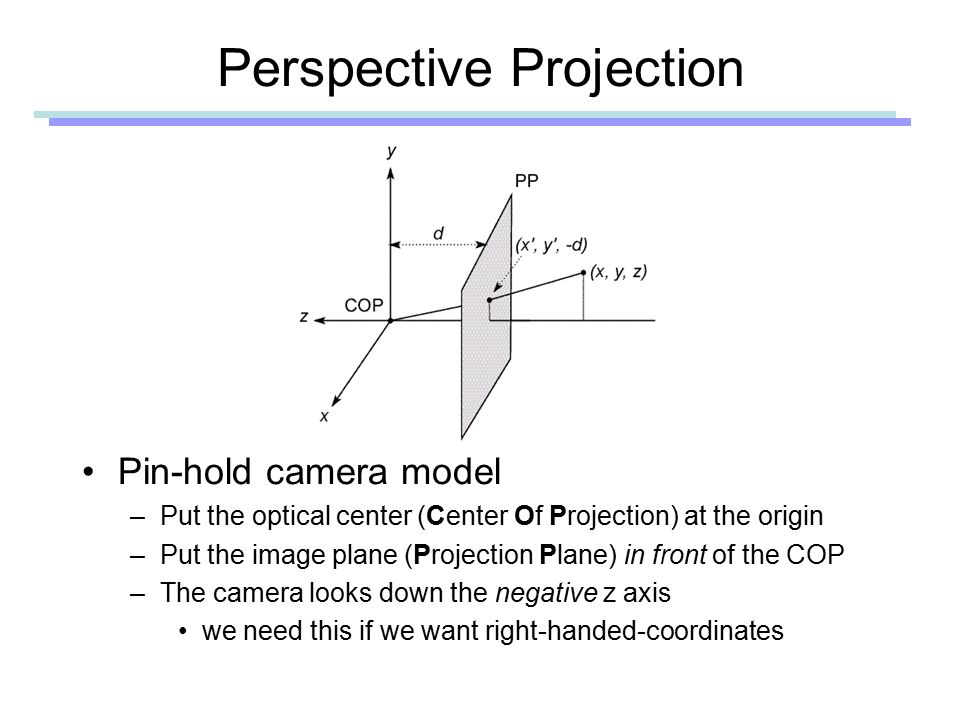 Perspective Projection Pin-hold camera model –Put the optical center (Center Of Projection) at the origin –Put the image plane (Projection Plane) in front of the COP –The camera looks down the negative z axis we need this if we want right-handed-coordinates