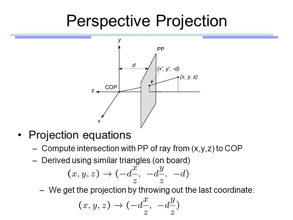 Perspective Projection Projection equations –Compute intersection with PP of ray from (x,y,z) to COP –Derived using similar triangles (on board) –We get the projection by throwing out the last coordinate: