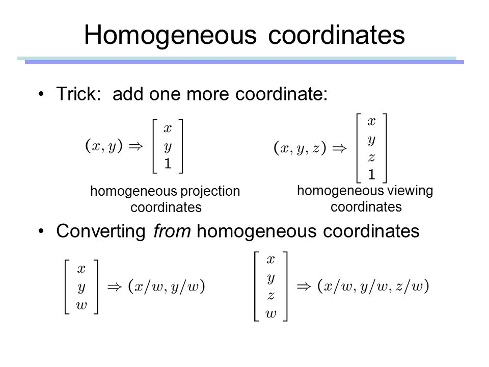 Homogeneous coordinates Trick: add one more coordinate: Converting from homogeneous coordinates homogeneous projection coordinates homogeneous viewing coordinates
