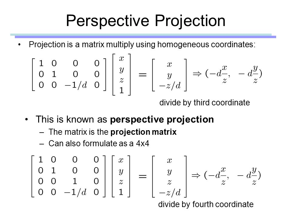 Perspective Projection Projection is a matrix multiply using homogeneous coordinates: divide by third coordinate This is known as perspective projection –The matrix is the projection matrix –Can also formulate as a 4x4 divide by fourth coordinate