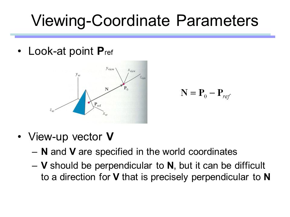 Viewing-Coordinate Parameters Look-at point P ref View-up vector V –N and V are specified in the world coordinates –V should be perpendicular to N, but it can be difficult to a direction for V that is precisely perpendicular to N