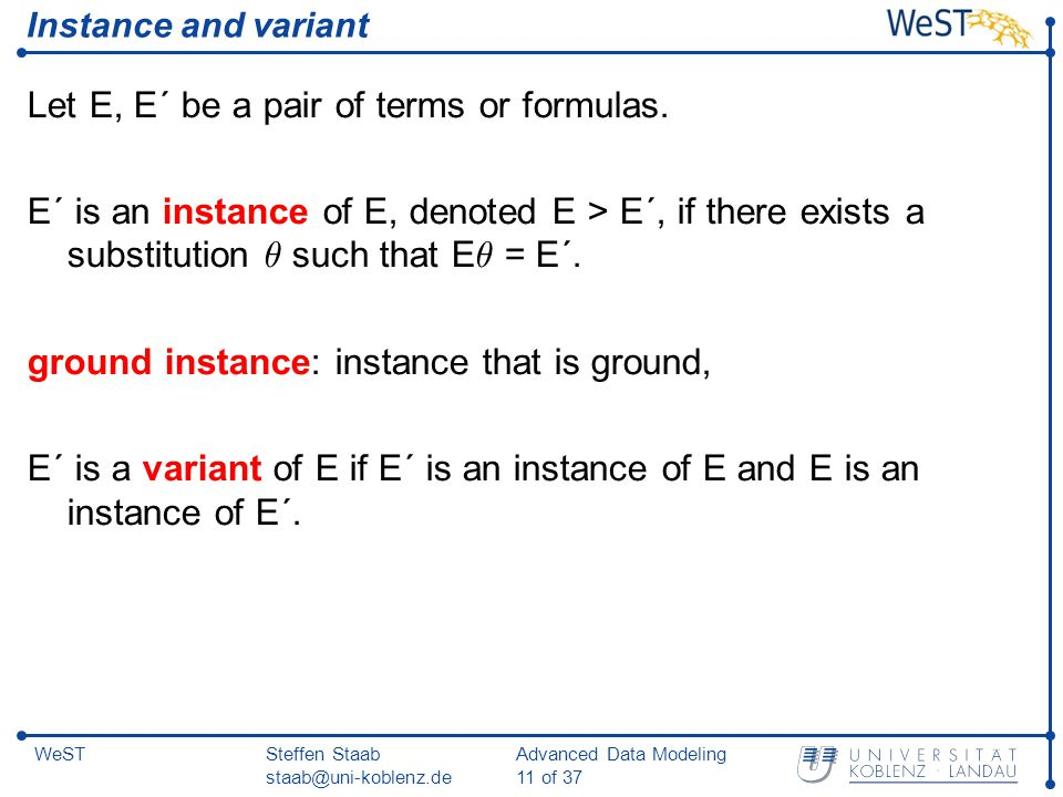 Steffen Staab staab@uni-koblenz.de Advanced Data Modeling 11 of 37 WeST Instance and variant Let E, E´ be a pair of terms or formulas.