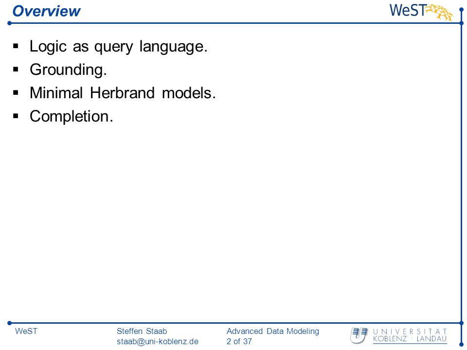 Steffen Staab staab@uni-koblenz.de Advanced Data Modeling 2 of 37 WeST Overview  Logic as query language.