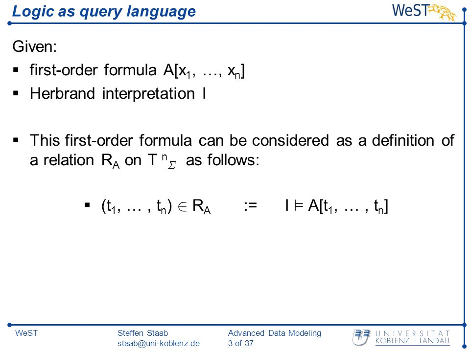 Steffen Staab staab@uni-koblenz.de Advanced Data Modeling 3 of 37 WeST Logic as query language Given:  first-order formula A[x 1, …, x n ]  Herbrand interpretation I  This first-order formula can be considered as a definition of a relation R A on T n § as follows:  (t 1, …, t n ) 2 R A := I ² A[t 1, …, t n ]