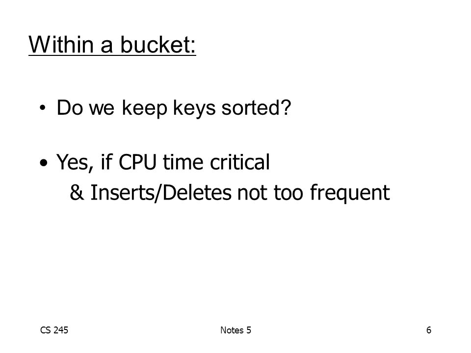 CS 245Notes 56 Within a bucket: Do we keep keys sorted? Yes, if CPU time critical & Inserts/Deletes not too frequent