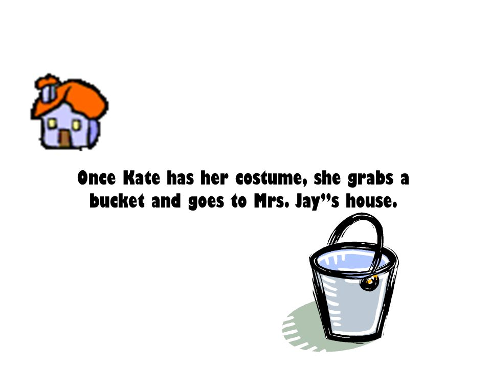 Once Kate has her costume, she grabs a bucket and goes to Mrs. Jay s house.