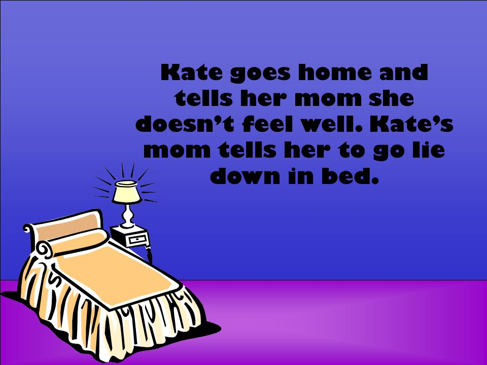 Kate goes home and tells her mom she doesn't feel well. Kate's mom tells her to go lie down in bed.