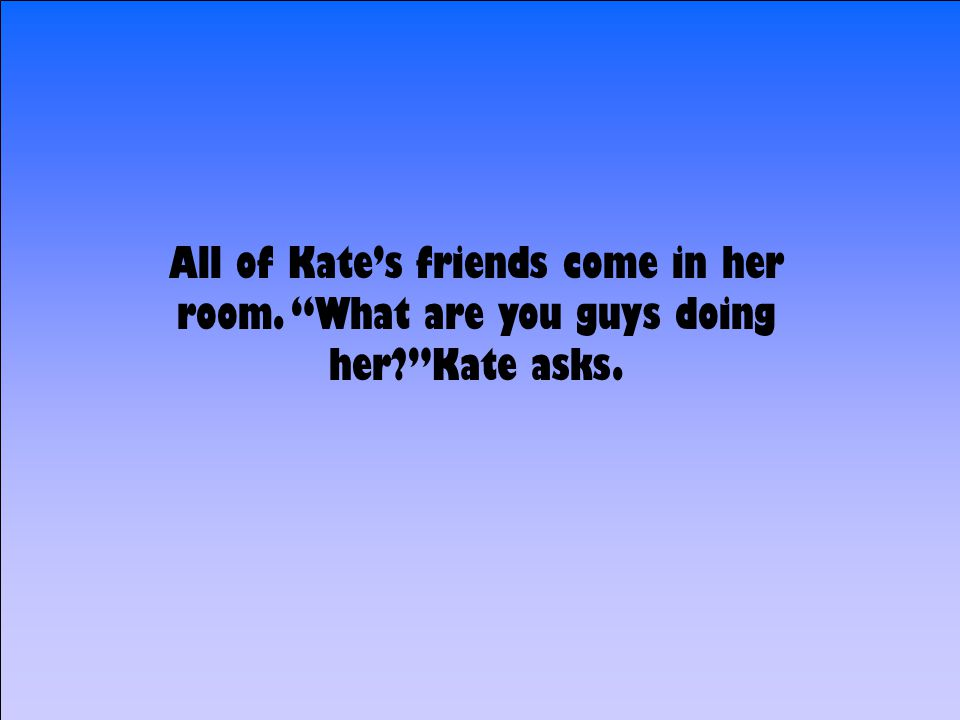 All of Kate's friends come in her room. What are you guys doing her Kate asks.