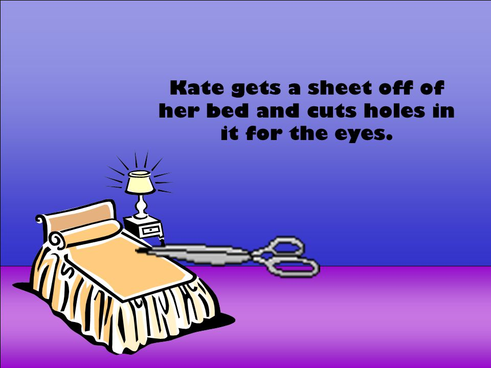 Kate gets a sheet off of her bed and cuts holes in it for the eyes.