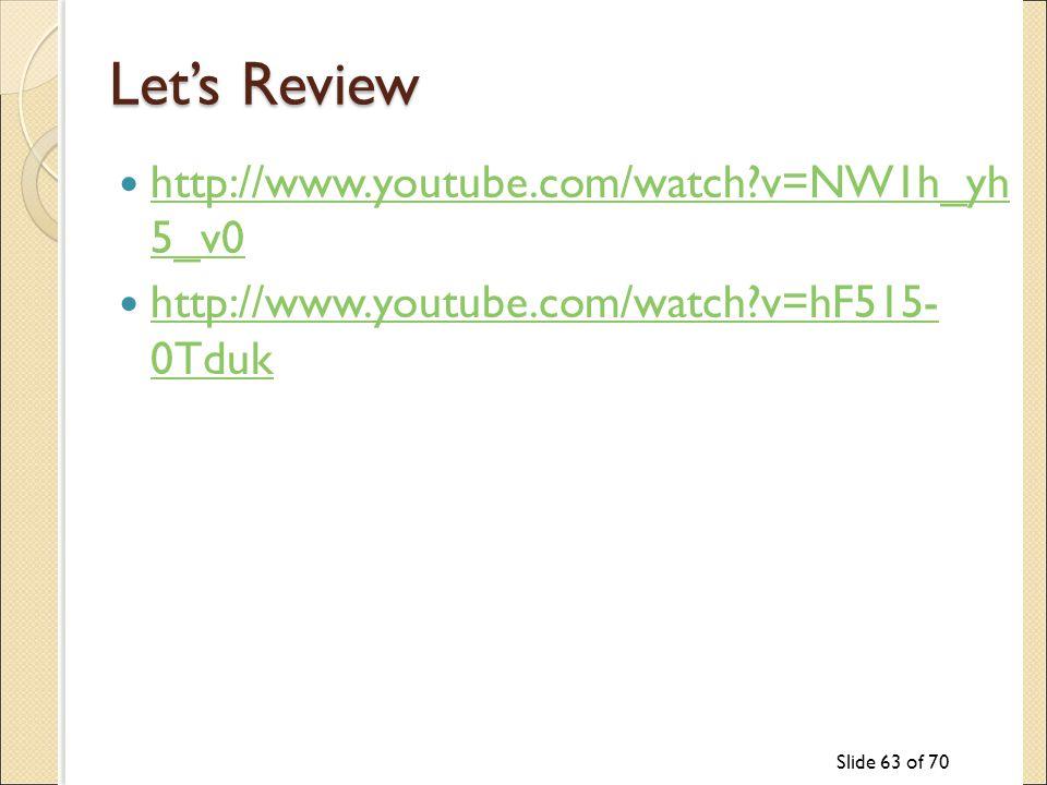 Slide 63 of 70 Let's Review http://www.youtube.com/watch v=NW1h_yh 5_v0 http://www.youtube.com/watch v=NW1h_yh 5_v0 http://www.youtube.com/watch v=hF515- 0Tduk http://www.youtube.com/watch v=hF515- 0Tduk
