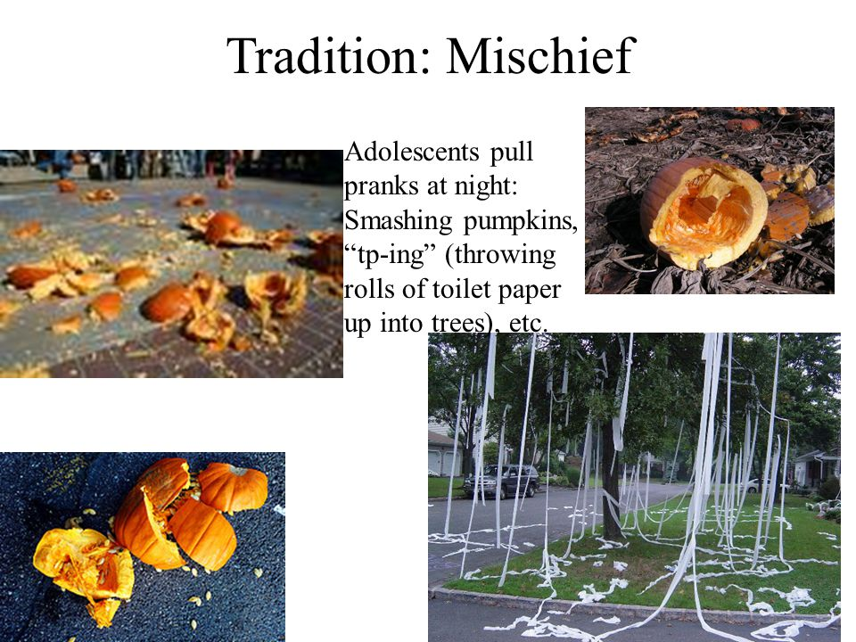 Tradition: Mischief Adolescents pull pranks at night: Smashing pumpkins, tp-ing (throwing rolls of toilet paper up into trees), etc.