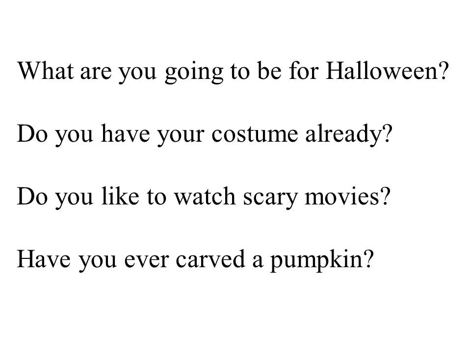 What are you going to be for Halloween. Do you have your costume already.