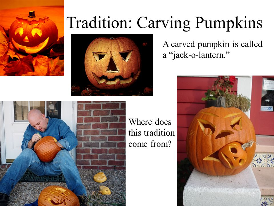 Tradition: Carving Pumpkins A carved pumpkin is called a jack-o-lantern. Where does this tradition come from