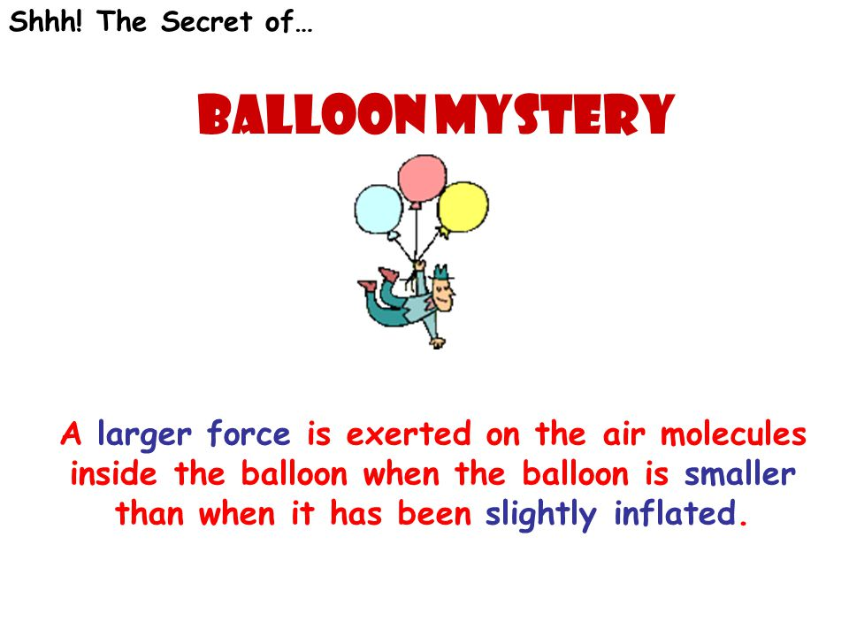 Shhh! The Secret of… Balloon mystery A larger force is exerted on the air molecules inside the balloon when the balloon is smaller than when it has be
